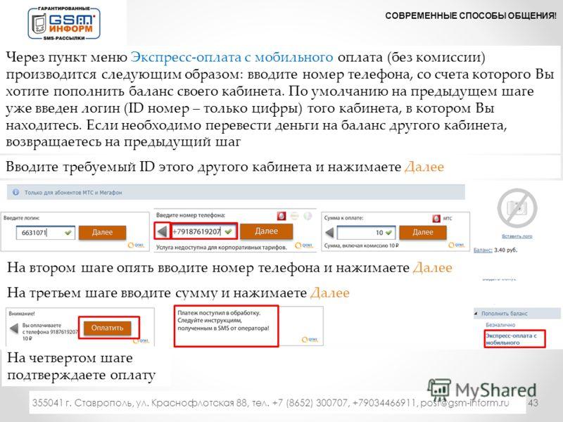 43 СОВРЕМЕННЫЕ СПОСОБЫ ОБЩЕНИЯ! 333 355041 г. Ставрополь, ул. Краснофлотская 88, тел. +7 (8652) 300707, +79034466911, post@gsm-inform.ru Через пункт меню Экспресс-оплата с мобильного оплата (без комиссии) производится следующим образом: вводите номер