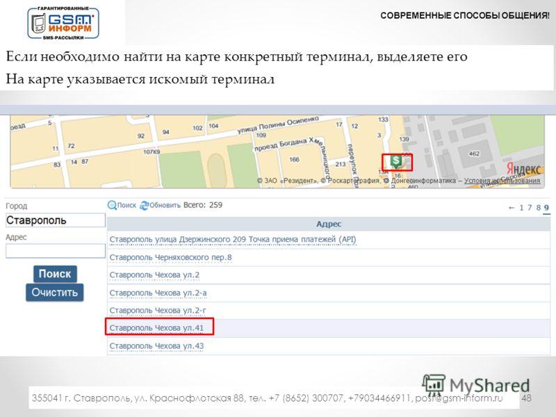 48 СОВРЕМЕННЫЕ СПОСОБЫ ОБЩЕНИЯ! 333 355041 г. Ставрополь, ул. Краснофлотская 88, тел. +7 (8652) 300707, +79034466911, post@gsm-inform.ru Если необходимо найти на карте конкретный терминал, выделяете его На карте указывается искомый терминал