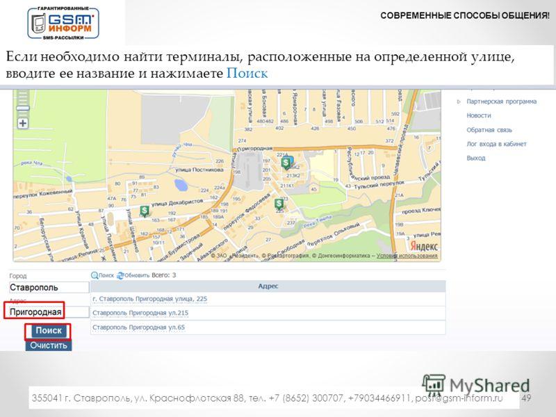 49 СОВРЕМЕННЫЕ СПОСОБЫ ОБЩЕНИЯ! 333 355041 г. Ставрополь, ул. Краснофлотская 88, тел. +7 (8652) 300707, +79034466911, post@gsm-inform.ru Если необходимо найти терминалы, расположенные на определенной улице, вводите ее название и нажимаете Поиск
