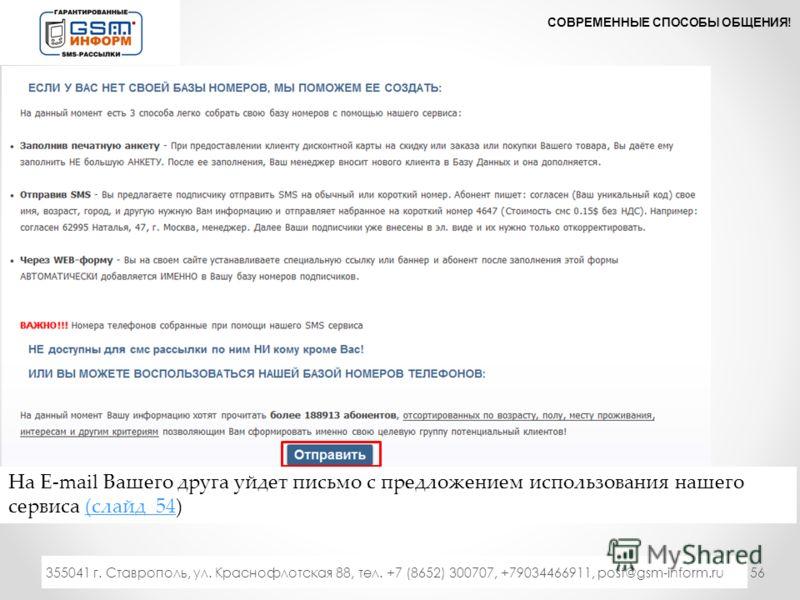 56 СОВРЕМЕННЫЕ СПОСОБЫ ОБЩЕНИЯ! 333 355041 г. Ставрополь, ул. Краснофлотская 88, тел. +7 (8652) 300707, +79034466911, post@gsm-inform.ru На Е-mail Вашего друга уйдет письмо с предложением использования нашего сервиса (слайд 54)