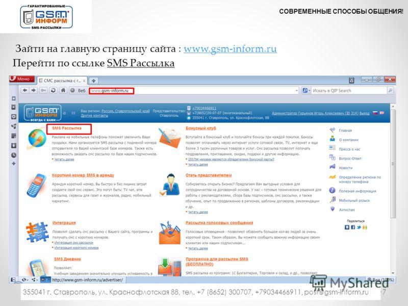 Зайти на главную страницу сайта : www.gsm-inform.ruwww.gsm-inform.ru Перейти по ссылке SMS Рассылка СОВРЕМЕННЫЕ СПОСОБЫ ОБЩЕНИЯ! 7 355041 г. Ставрополь, ул. Краснофлотская 88, тел. +7 (8652) 300707, +79034466911, post@gsm-inform.ru