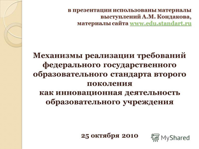 в презентации использованы материалы выступлений А.М. Кондакова, материалы сайта www.edu.standart.ru www.edu.standart.ru Механизмы реализации требований федерального государственного образовательного стандарта второго поколения как инновационная деят
