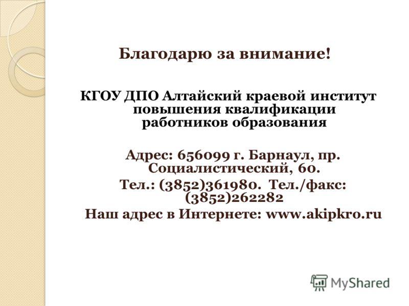 Благодарю за внимание! КГОУ ДПО Алтайский краевой институт повышения квалификации работников образования Адрес: 656099 г. Барнаул, пр. Социалистический, 60. Тел.: (3852)361980. Тел./факс: (3852)262282 Наш адрес в Интернете: www.akipkro.ru