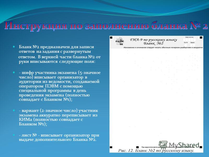 Бланк 2 предназначен для записи ответов на задания с развернутым ответом. В верхней части бланка 2 от руки вписываются следующие поля: - шифр участника экзамена (5-значное число) вписывает организатор в аудитории из ведомости, создаваемой оператором