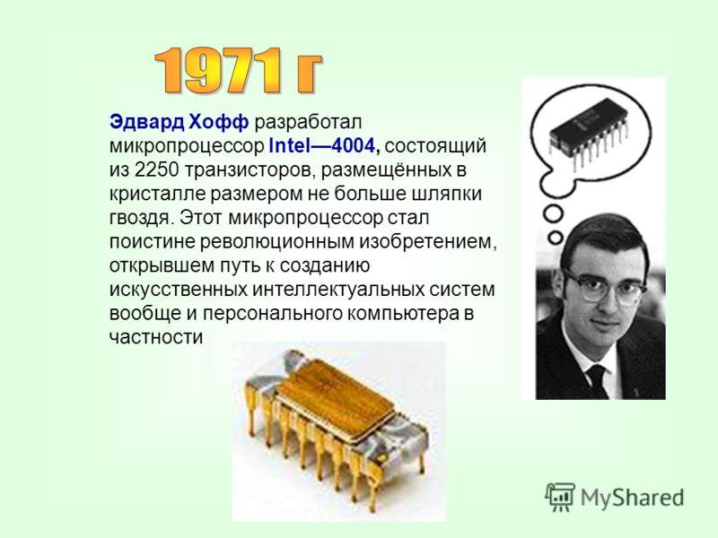 Эдвард Хофф разработал микропроцессор Intel4004, состоящий из 2250 транзисторов, размещённых в кристалле размером не больше шляпки гвоздя. Этот микропроцессор стал поистине революционным изобретением, открывшем путь к созданию искусственных интеллект