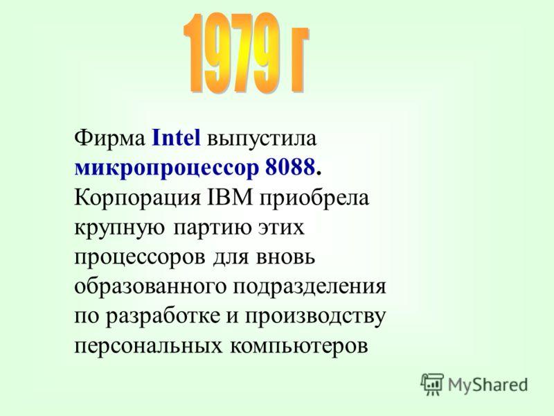 Фирма Intel выпустила микропроцессор 8088. Корпорация IBM приобрела крупную партию этих процессоров для вновь образованного подразделения по разработке и производству персональных компьютеров
