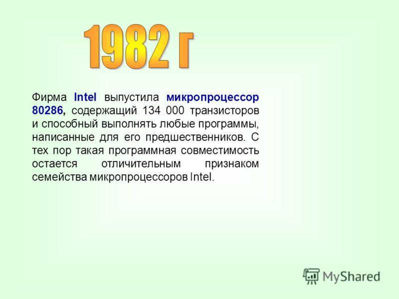 Фирма Intel выпустила микропроцессор 80286, содержащий 134 000 транзисторов и способный выполнять любые программы, написанные для его предшественников. С тех пор такая программная совместимость остается отличительным признаком семейства микропроцессо