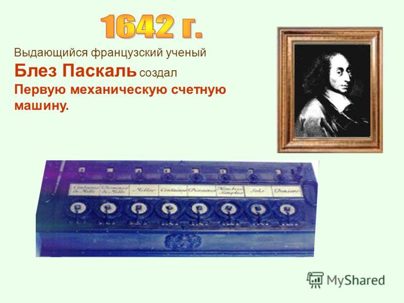 Выдающийся французский ученый Блез Паскаль создал Первую механическую счетную машину.