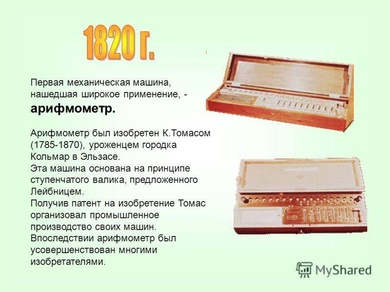 Первая механическая машина, нашедшая широкое применение, - арифмометр. Арифмометр был изобретен К.Томасом (1785-1870), уроженцем городка Кольмар в Эльзасе. Эта машина основана на принципе ступенчатого валика, предложенного Лейбницем. Получив патент н