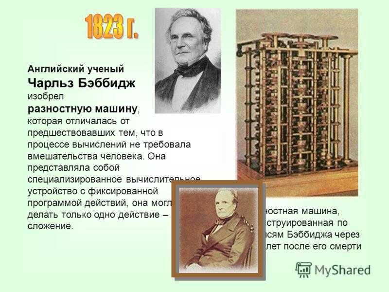 Английский ученый Чарльз Бэббидж изобрел разностную машину, которая отличалась от предшествовавших тем, что в процессе вычислений не требовала вмешательства человека. Она представляла собой специализированное вычислительное устройство с фиксированной