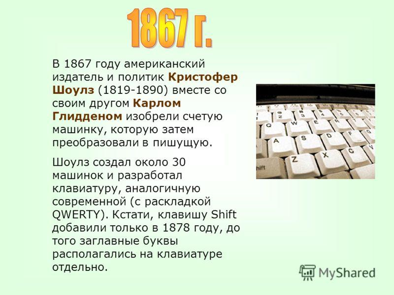 В 1867 году американский издатель и политик Кристофер Шоулз (1819-1890) вместе со своим другом Карлом Глидденом изобрели счетую машинку, которую затем преобразовали в пишущую. Шоулз создал около 30 машинок и разработал клавиатуру, аналогичную совреме