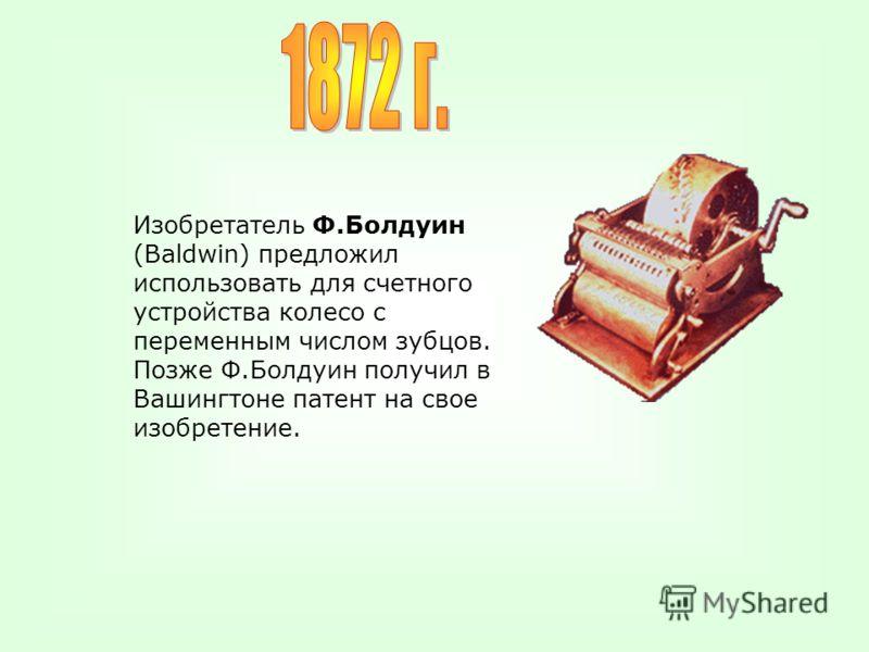 Изобретатель Ф.Болдуин (Baldwin) предложил использовать для счетного устройства колесо с переменным числом зубцов. Позже Ф.Болдуин получил в Вашингтоне патент на свое изобретение.