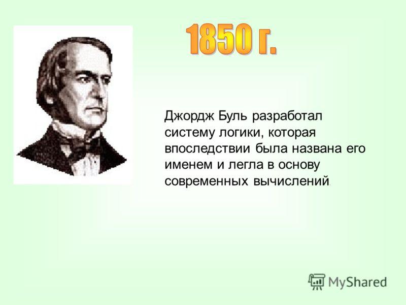 Джордж Буль разработал систему логики, которая впоследствии была названа его именем и легла в основу современных вычислений.