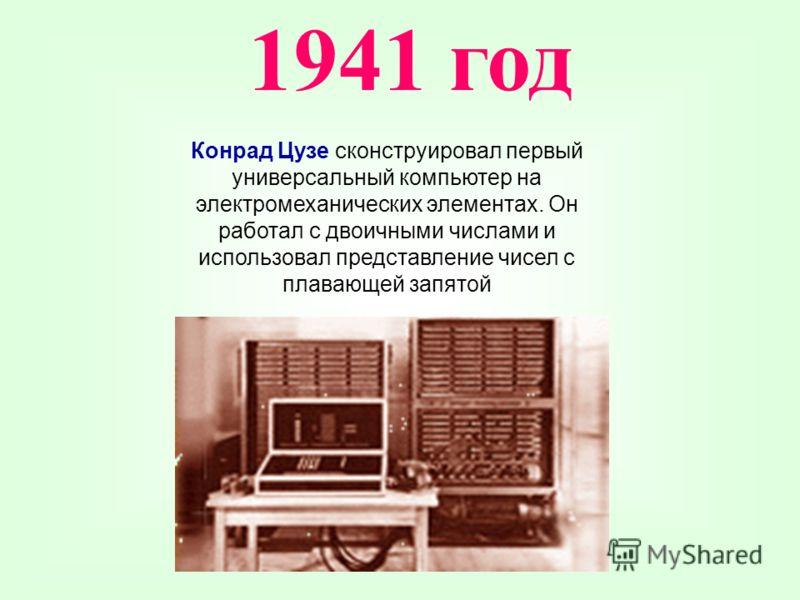 Конрад Цузе сконструировал первый универсальный компьютер на электромеханических элементах. Он работал с двоичными числами и использовал представление чисел с плавающей запятой 1941 год