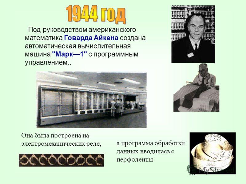 Под руководством американского математика Говарда Айкена создана автоматическая вычислительная машина Марк1 с программным управлением.. Она была построена на электромеханических реле, а программа обработки данных вводилась с перфоленты
