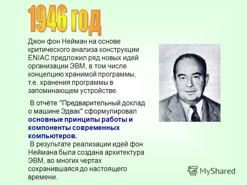 Джон фон Нейман на основе критического анализа конструкции ENIAC предложил ряд новых идей организации ЭВМ, в том числе концепцию хранимой программы, т.е. хранения программы в запоминающем устройстве. В отчёте