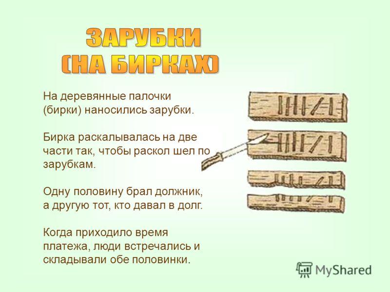 На деревянные палочки (бирки) наносились зарубки. Бирка раскалывалась на две части так, чтобы раскол шел по зарубкам. Одну половину брал должник, а другую тот, кто давал в долг. Когда приходило время платежа, люди встречались и складывали обе половин