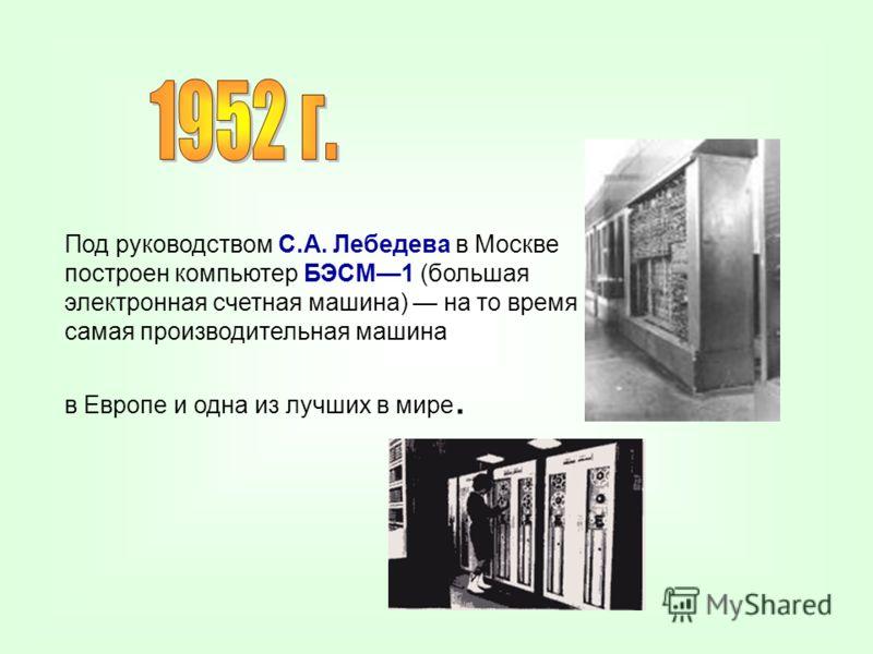 Под руководством С.А. Лебедева в Москве построен компьютер БЭСМ1 (большая электронная счетная машина) на то время самая производительная машина в Европе и одна из лучших в мире.