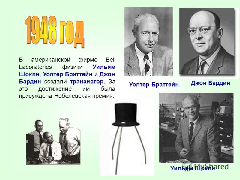 В американской фирме Bell Laboratories физики Уильям Шокли, Уолтер Браттейн и Джон Бардин создали транзистор. За это достижение им была присуждена Нобелевская премия. Джон Бардин Уолтер Браттейн Уильям Шокли