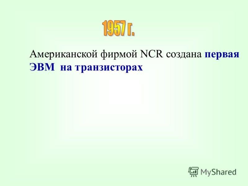 Американской фирмой NCR создана первая ЭВМ на транзисторах