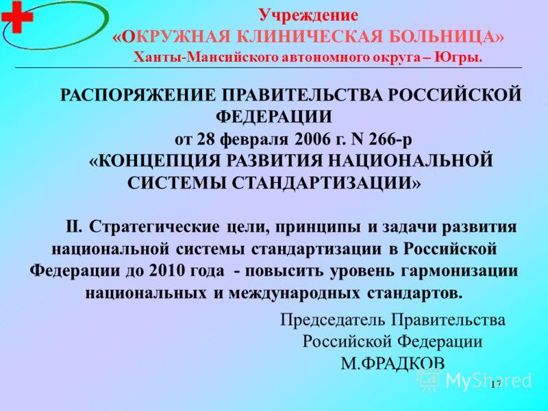 17 Учреждение «ОКРУЖНАЯ КЛИНИЧЕСКАЯ БОЛЬНИЦА» Ханты-Мансийского автономного округа – Югры. РАСПОРЯЖЕНИЕ ПРАВИТЕЛЬСТВА РОССИЙСКОЙ ФЕДЕРАЦИИ от 28 февраля 2006 г. N 266-р «КОНЦЕПЦИЯ РАЗВИТИЯ НАЦИОНАЛЬНОЙ СИСТЕМЫ СТАНДАРТИЗАЦИИ» II. Стратегические цели,