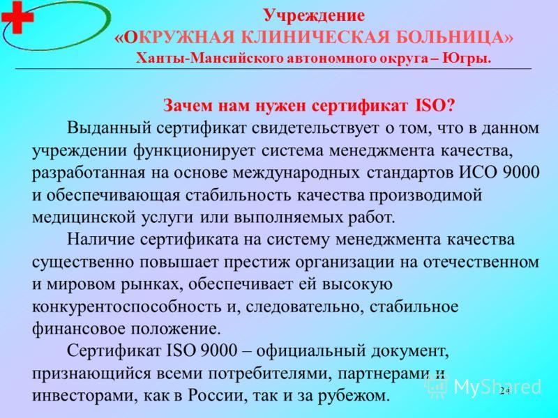 24 Учреждение «ОКРУЖНАЯ КЛИНИЧЕСКАЯ БОЛЬНИЦА» Ханты-Мансийского автономного округа – Югры. Зачем нам нужен сертификат ISO? Выданный сертификат свидетельствует о том, что в данном учреждении функционирует система менеджмента качества, разработанная на