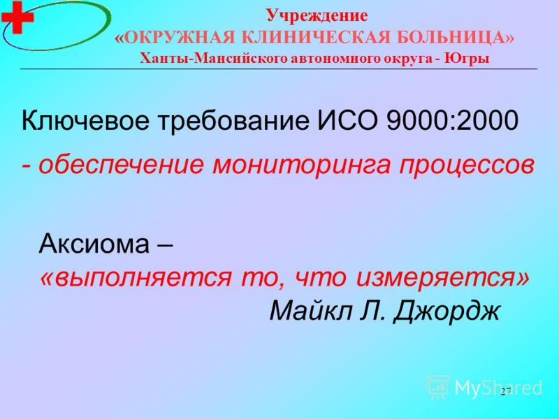 27 Учреждение «ОКРУЖНАЯ КЛИНИЧЕСКАЯ БОЛЬНИЦА» Ханты-Мансийского автономного округа - Югры Ключевое требование ИСО 9000:2000 - обеспечение мониторинга процессов Аксиома – «выполняется то, что измеряется» Майкл Л. Джордж