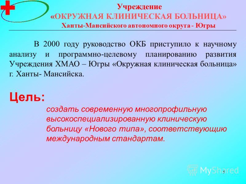 5 Учреждение «ОКРУЖНАЯ КЛИНИЧЕСКАЯ БОЛЬНИЦА» Ханты-Мансийского автономного округа - Югры Цель: создать современную многопрофильную высокоспециализированную клиническую больницу «Нового типа», соответствующию международным стандартам. В 2000 году руко