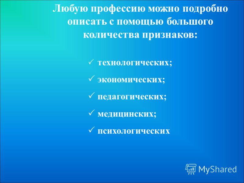 Любую профессию можно подробно описать с помощью большого количества признаков: технологических; экономических; педагогических; медицинских; психологических