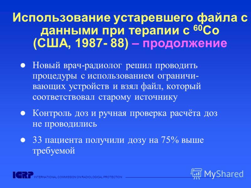 INTERNATIONAL COMMISSION ON RADIOLOGICAL PROTECTION Использование устаревшего файла с данными при терапии с 60 Co (США, 1987- 88) – продолжение Новый врач-радиолог решил проводить процедуры с использованием ограничи- вающих устройств и взял файл, кот