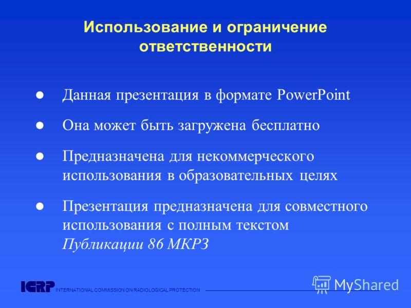 INTERNATIONAL COMMISSION ON RADIOLOGICAL PROTECTION Использование и ограничение ответственности Данная презентация в формате PowerPoint Она может быть загружена бесплатно Предназначена для некоммерческого использования в образовательных целях Презент