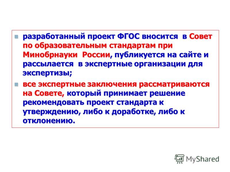 разработанный проект ФГОС вносится в Совет по образовательным стандартам при Минобрнауки России, публикуется на сайте и рассылается в экспертные организации для экспертизы; разработанный проект ФГОС вносится в Совет по образовательным стандартам при