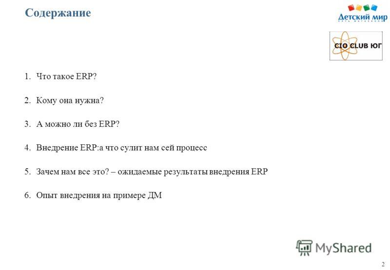 2 Содержание 1.Что такое ERP? 2.Кому она нужна? 3.А можно ли без ERP? 4.Внедрение ERP:а что сулит нам сей процесс 5.Зачем нам все это? – ожидаемые результаты внедрения ERP 6.Опыт внедрения на примере ДМ
