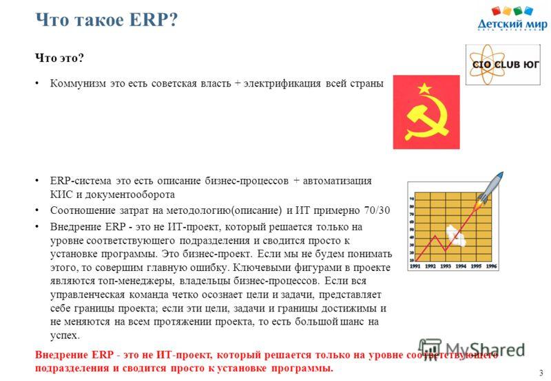 3 Что такое ERP? Коммунизм это есть советская власть + электрификация всей страны ERP-система это есть описание бизнес-процессов + автоматизация КИС и документооборота Соотношение затрат на методологию ( описание ) и ИТ примерно 70/30 Внедрение ERP -
