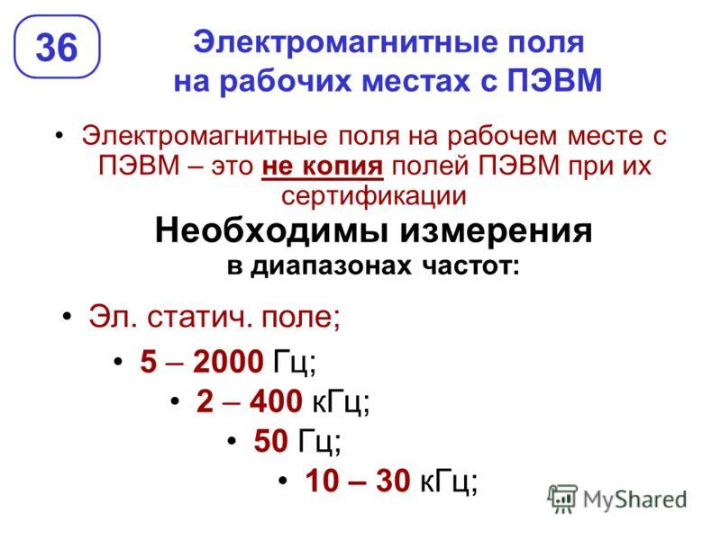 Электромагнитные поля на рабочих местах с ПЭВМ Электромагнитные поля на рабочем месте с ПЭВМ – это не копия полей ПЭВМ при их сертификации Необходимы измерения в диапазонах частот: 36 Эл. статич. поле; 5 – 2000 Гц; 50 Гц; 2 – 400 кГц; 10 – 30 кГц;