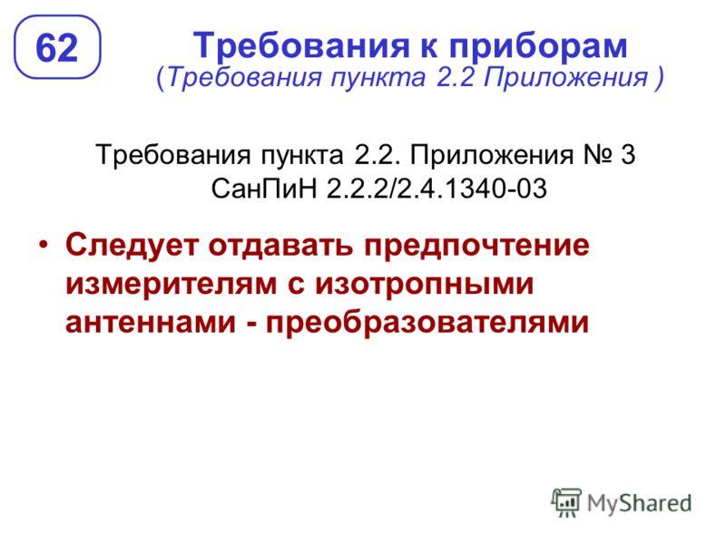 Требования к приборам (Требования пункта 2.2 Приложения ) Требования пункта 2.2. Приложения 3 СанПиН 2.2.2/2.4.1340-03 Следует отдавать предпочтение измерителям с изотропными антеннами - преобразователями 62