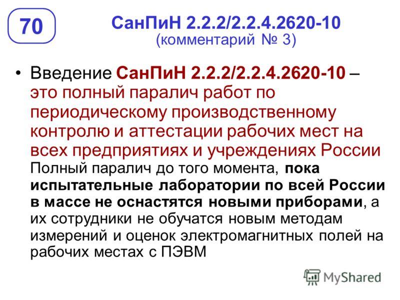 СанПиН 2.2.2/2.2.4.2620-10 (комментарий 3) Введение СанПиН 2.2.2/2.2.4.2620-10 – это полный паралич работ по периодическому производственному контролю и аттестации рабочих мест на всех предприятиях и учреждениях России Полный паралич до того момента,
