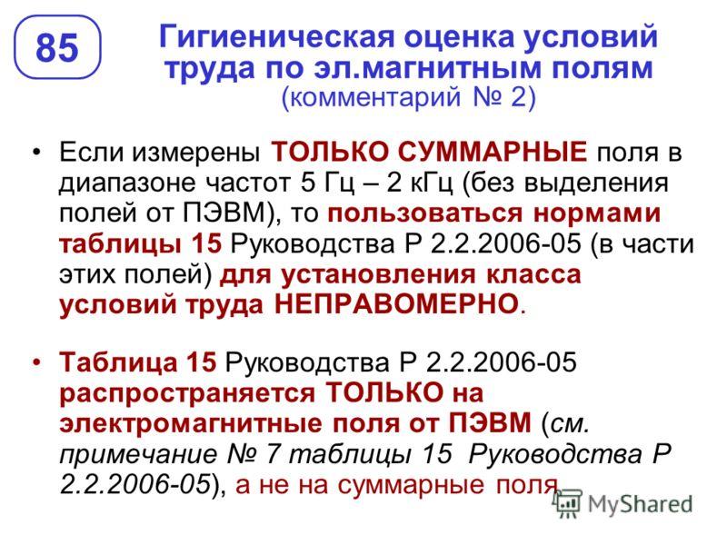 Гигиеническая оценка условий труда по эл.магнитным полям (комментарий 2) 85 Если измерены ТОЛЬКО СУММАРНЫЕ поля в диапазоне частот 5 Гц – 2 кГц (без выделения полей от ПЭВМ), то пользоваться нормами таблицы 15 Руководства Р 2.2.2006-05 (в части этих