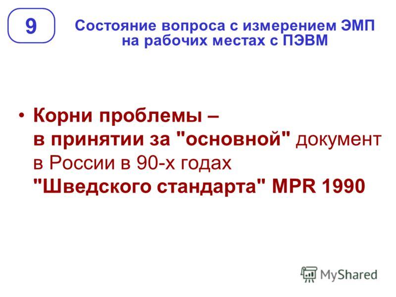Состояние вопроса с измерением ЭМП на рабочих местах с ПЭВМ 9 Корни проблемы – в принятии за основной документ в России в 90-х годах Шведского стандарта MPR 1990