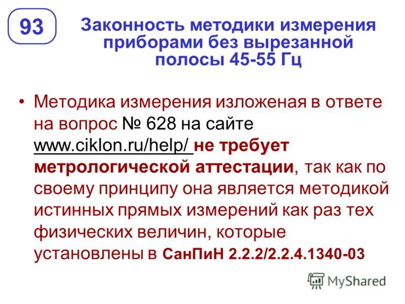 Законность методики измерения приборами без вырезанной полосы 45-55 Гц 93 Методика измерения изложеная в ответе на вопрос 628 на сайте www.ciklon.ru/help/ не требует метрологической аттестации, так как по своему принципу она является методикой истинн