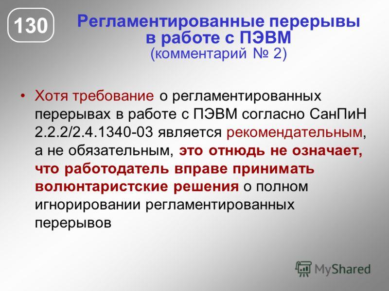 Регламентированные перерывы в работе с ПЭВМ (комментарий 2) 130 Хотя требование о регламентированных перерывах в работе с ПЭВМ согласно СанПиН 2.2.2/2.4.1340-03 является рекомендательным, а не обязательным, это отнюдь не означает, что работодатель вп
