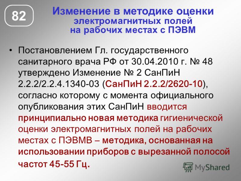 Изменение в методике оценки электромагнитных полей на рабочих местах с ПЭВМ Постановлением Гл. государственного санитарного врача РФ от 30.04.2010 г. 48 утверждено Изменение 2 СанПиН 2.2.2/2.2.4.1340-03 (СанПиН 2.2.2/2620-10), согласно которому с мом