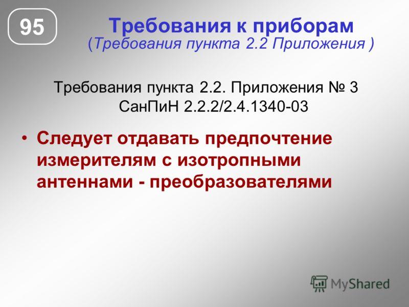 Требования к приборам (Требования пункта 2.2 Приложения ) Требования пункта 2.2. Приложения 3 СанПиН 2.2.2/2.4.1340-03 Следует отдавать предпочтение измерителям с изотропными антеннами - преобразователями 95