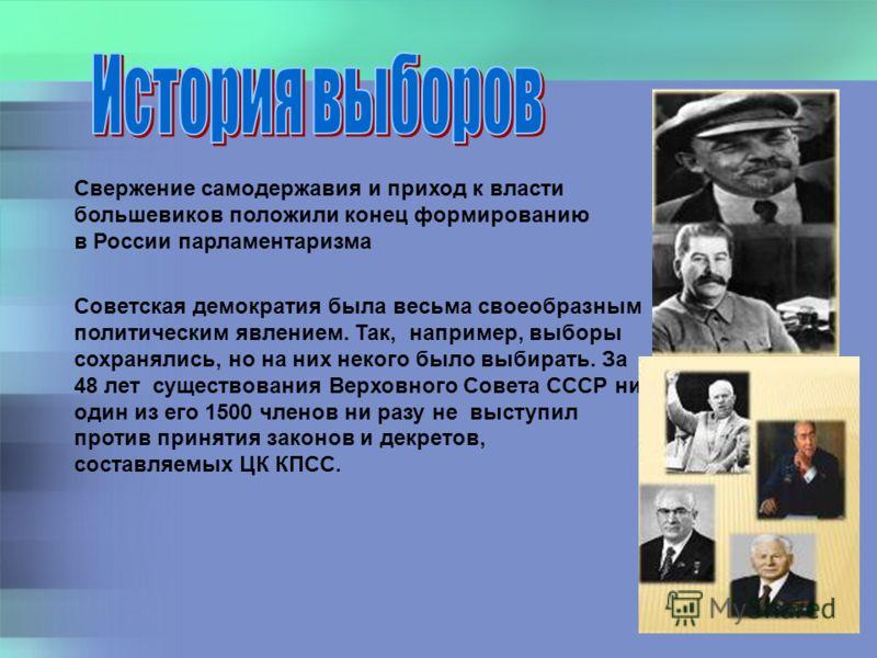 Свержение самодержавия и приход к власти большевиков положили конец формированию в России парламентаризма Советская демократия была весьма своеобразным политическим явлением. Так, например, выборы сохранялись, но на них некого было выбирать. За 48 ле