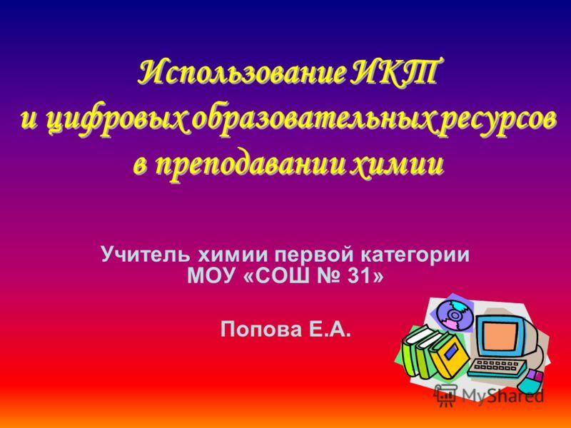 Учитель химии первой категории МОУ «СОШ 31» Попова Е.А.