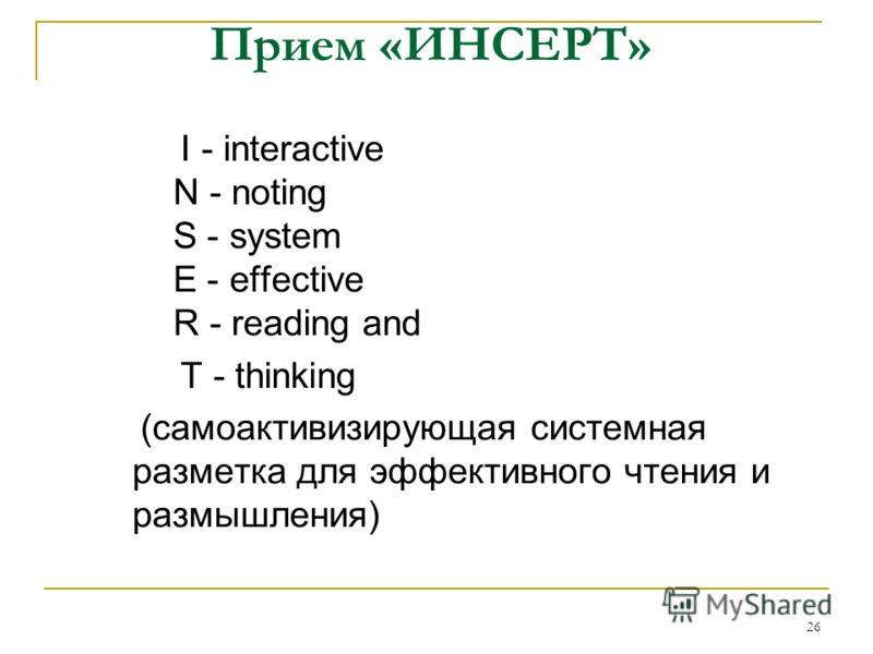 26 Прием «ИНСЕРТ» I - interactive N - noting S - system E - effective R - reading and T - thinking (самоактивизирующая системная разметка для эффективного чтения и размышления)