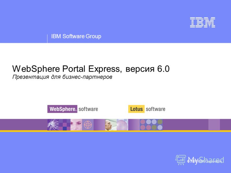 IBM Software Group © 2007 IBM Corporation WebSphere Portal Express, версия 6.0 Презентация для бизнес-партнеров
