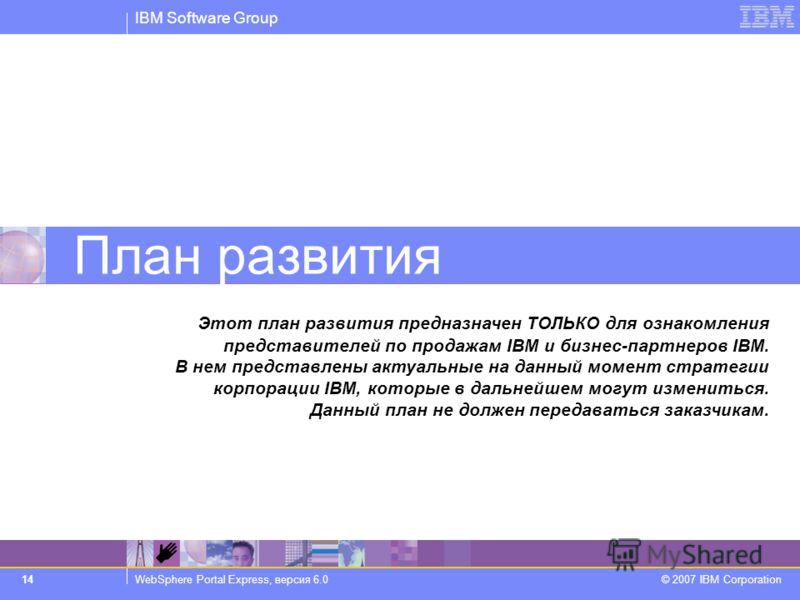 IBM Software Group WebSphere Portal Express, версия 6.0 © 2007 IBM Corporation 14 План развития Этот план развития предназначен ТОЛЬКО для ознакомления представителей по продажам IBM и бизнес-партнеров IBM. В нем представлены актуальные на данный мом