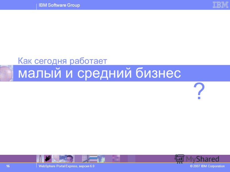 IBM Software Group WebSphere Portal Express, версия 6.0 © 2007 IBM Corporation 16 Как сегодня работает малый и средний бизнес ?