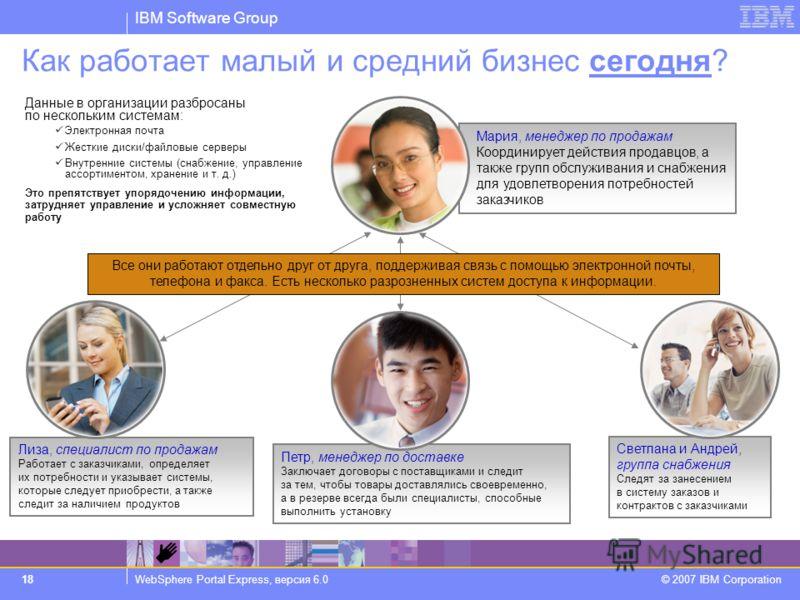 IBM Software Group WebSphere Portal Express, версия 6.0 © 2007 IBM Corporation 18 Лиза, специалист по продажам Работает с заказчиками, определяет их потребности и указывает системы, которые следует приобрести, а также следит за наличием продуктов Как